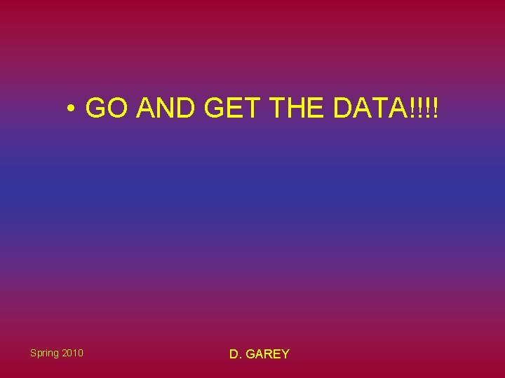 • GO AND GET THE DATA!!!! Spring 2010 D. GAREY
