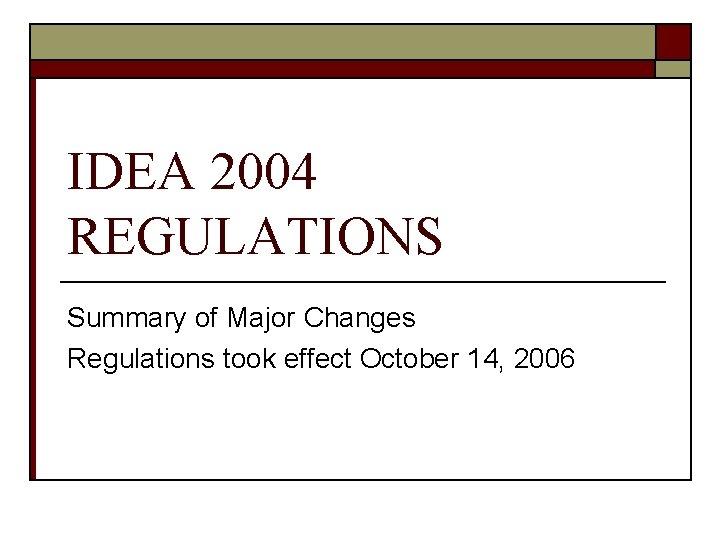 IDEA 2004 REGULATIONS Summary of Major Changes Regulations took effect October 14, 2006