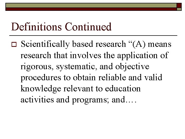 """Definitions Continued o Scientifically based research """"(A) means research that involves the application of"""