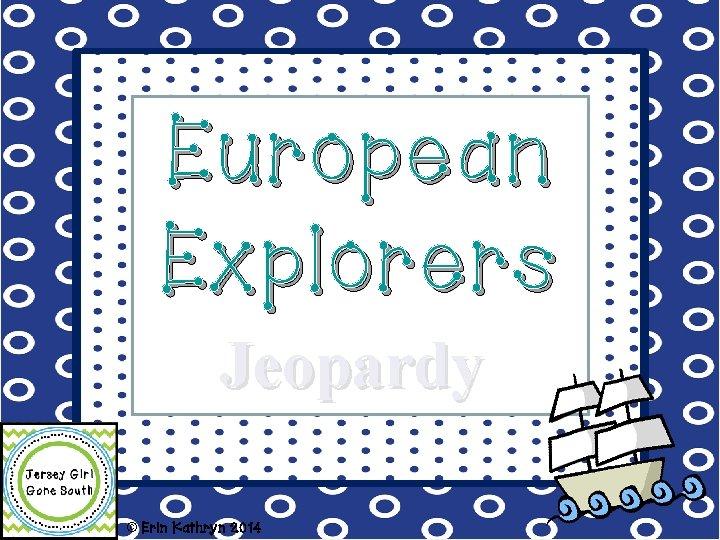 European Explorers Jeopardy © Erin Kathryn 2014
