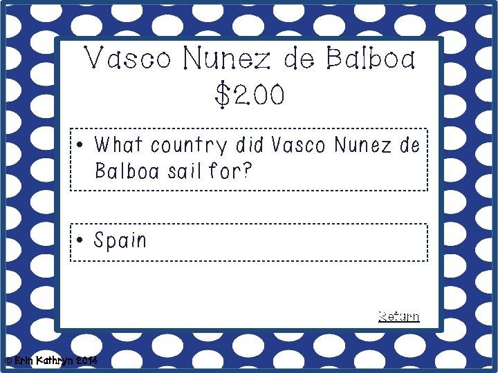 Vasco Nunez de Balboa $200 • What country did Vasco Nunez de Balboa sail