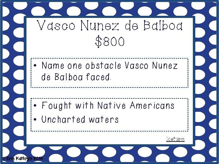 Vasco Nunez de Balboa $800 • Name one obstacle Vasco Nunez de Balboa faced.