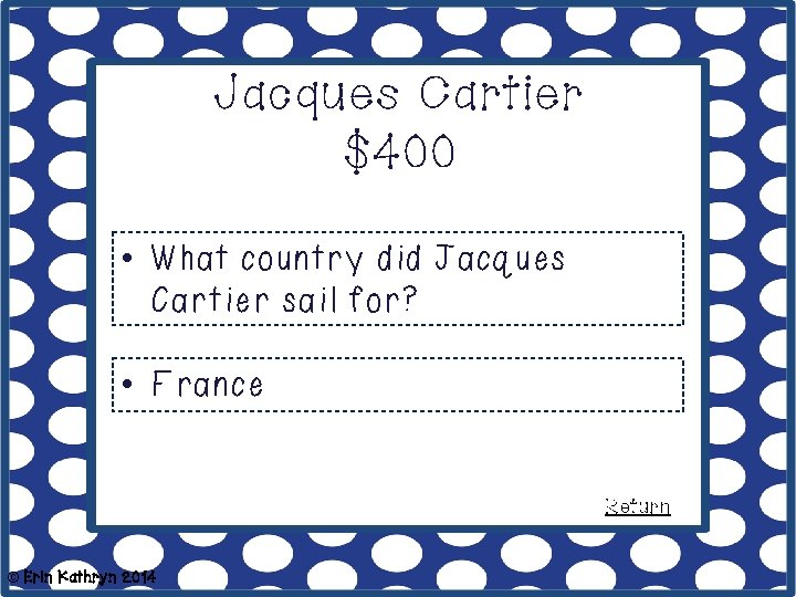 Jacques Cartier $400 • What country did Jacques Cartier sail for? • France Return