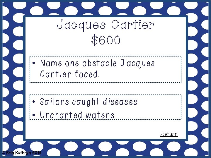 Jacques Cartier $600 • Name one obstacle Jacques Cartier faced. • Sailors caught diseases