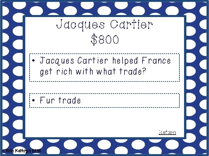 Jacques Cartier $800 • Jacques Cartier helped France get rich with what trade? •