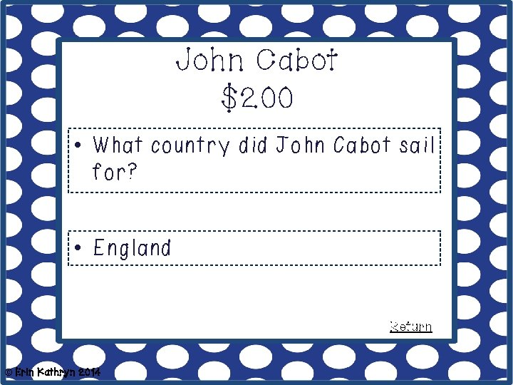 John Cabot $200 • What country did John Cabot sail for? • England Return