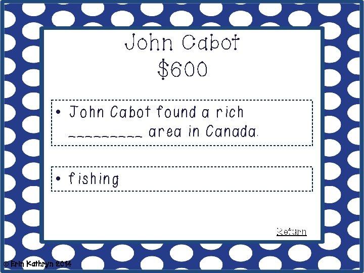 John Cabot $600 • John Cabot found a rich _____ area in Canada. •