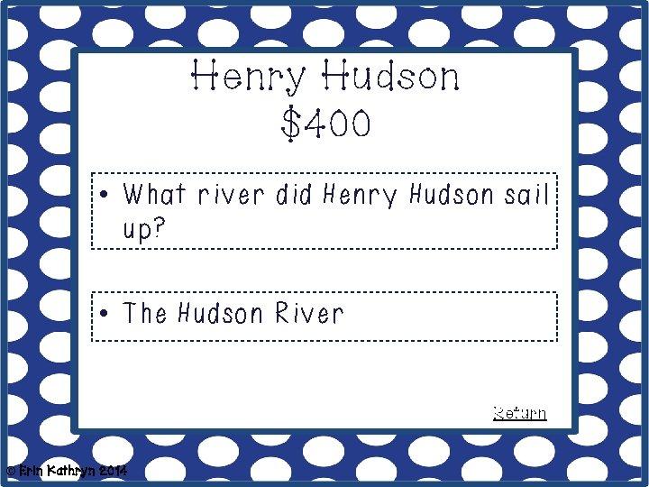 Henry Hudson $400 • What river did Henry Hudson sail up? • The Hudson