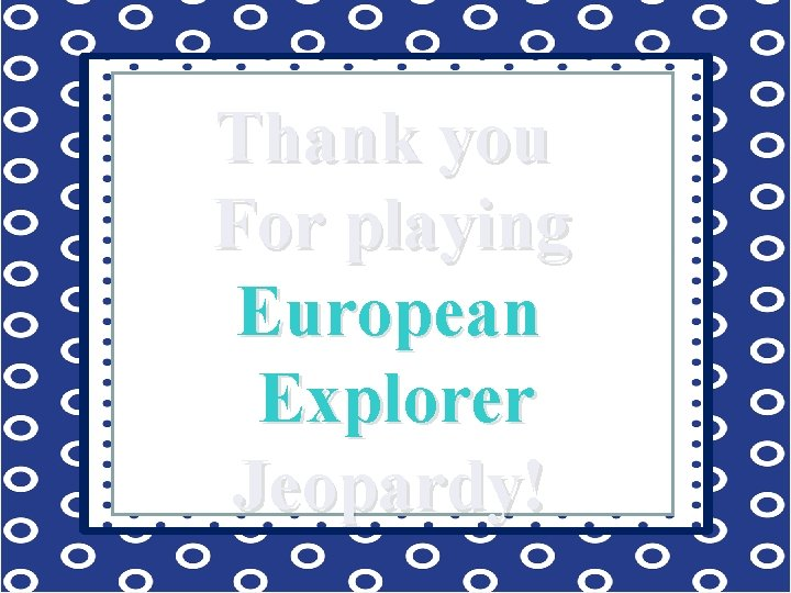 Thank you For playing European Explorer Jeopardy!