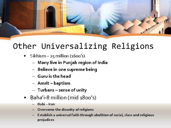 Other Universalizing Religions • Sikhism – 25 million (1600's) – Many live in Punjab