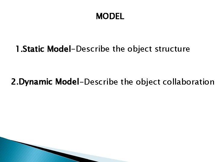 MODEL 1. Static Model-Describe the object structure 2. Dynamic Model-Describe the object collaboration