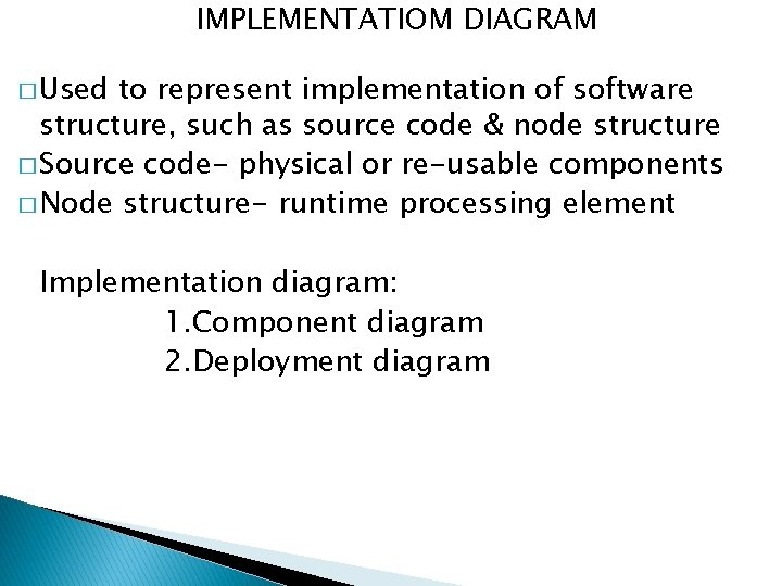 IMPLEMENTATIOM DIAGRAM � Used to represent implementation of software structure, such as source code