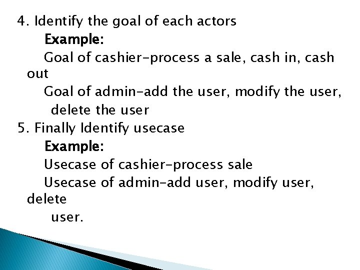 4. Identify the goal of each actors Example: Goal of cashier-process a sale, cash