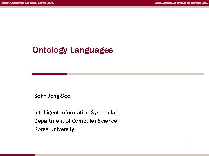 Dept. Computer Science, Korea Univ. Intelligent Information System Lab. Ontology Languages Sohn Jong-Soo Intelligent