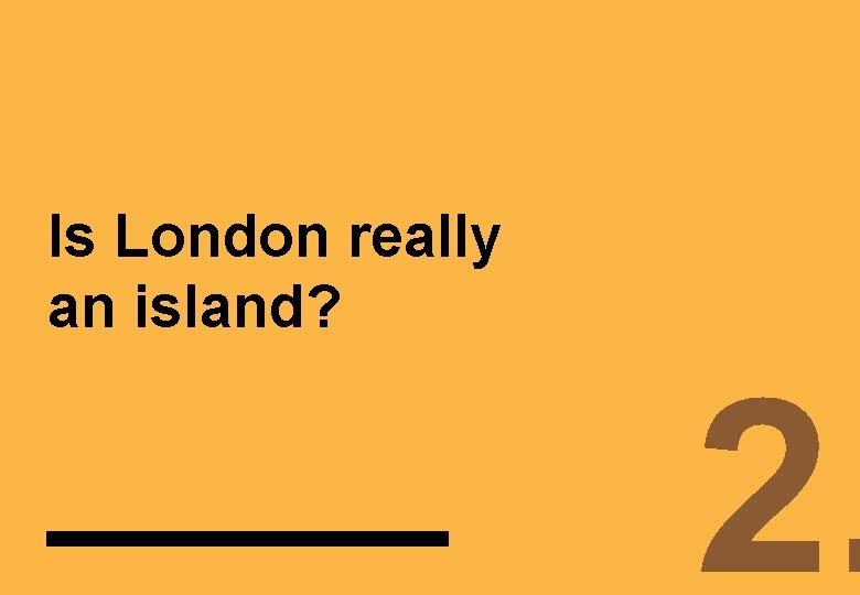 Is London really an island? 2.
