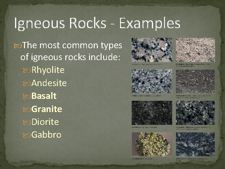 Igneous Rocks - Examples The most common types of igneous rocks include: Rhyolite Andesite