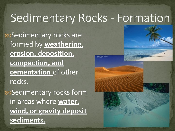Sedimentary Rocks - Formation Sedimentary rocks are formed by weathering, erosion, deposition, compaction, and