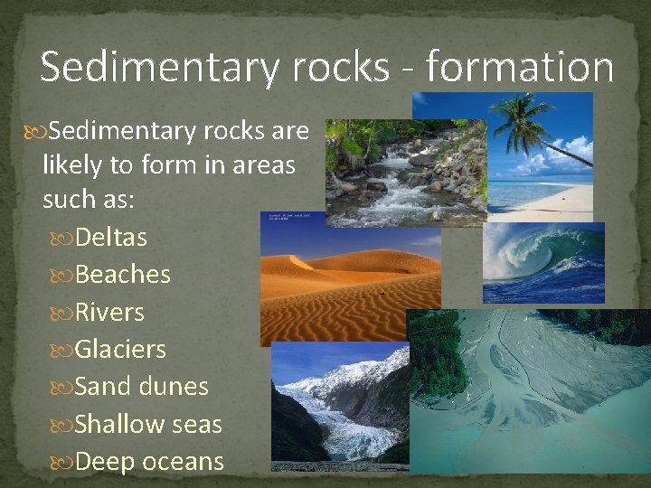 Sedimentary rocks - formation Sedimentary rocks are likely to form in areas such as: