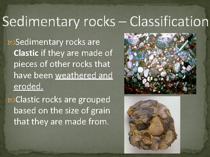 Sedimentary rocks – Classification Sedimentary rocks are Clastic if they are made of pieces