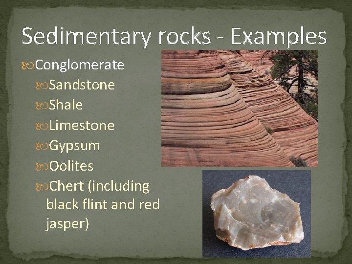 Sedimentary rocks - Examples Conglomerate Sandstone Shale Limestone Gypsum Oolites Chert (including black flint