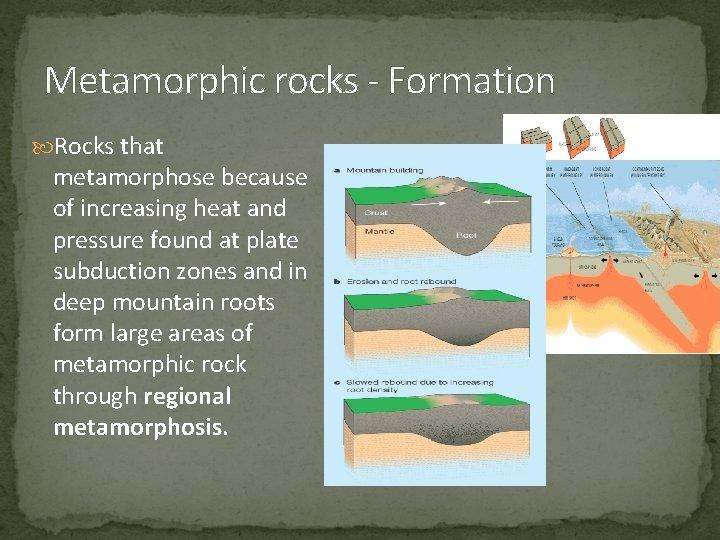 Metamorphic rocks - Formation Rocks that metamorphose because of increasing heat and pressure found