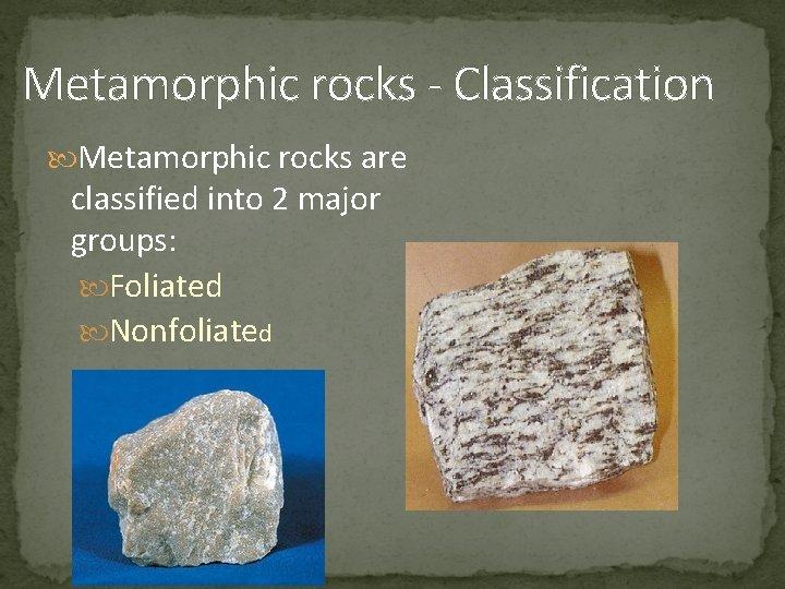 Metamorphic rocks - Classification Metamorphic rocks are classified into 2 major groups: Foliated Nonfoliated