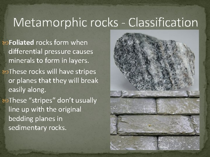 Metamorphic rocks - Classification Foliated rocks form when differential pressure causes minerals to form