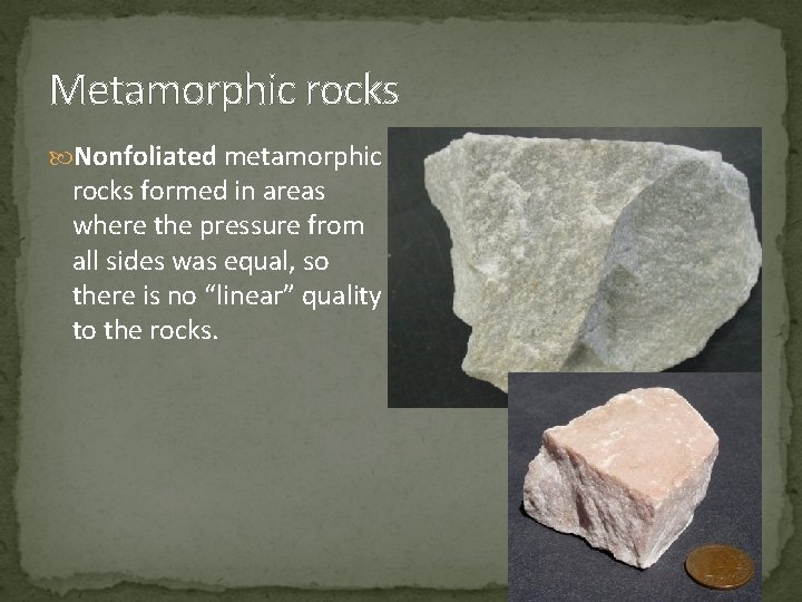 Metamorphic rocks Nonfoliated metamorphic rocks formed in areas where the pressure from all sides