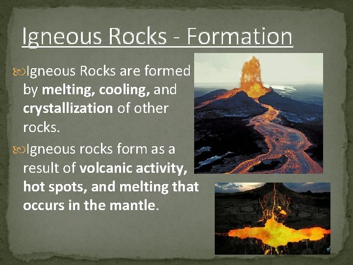 Igneous Rocks - Formation Igneous Rocks are formed by melting, cooling, and crystallization of