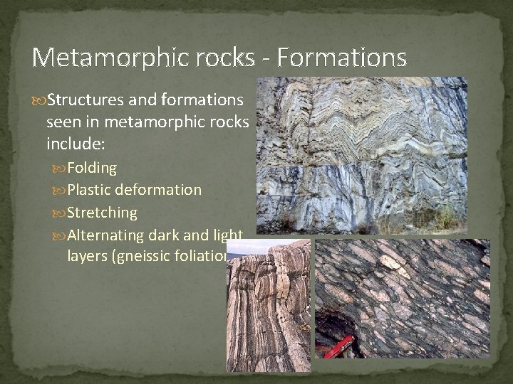 Metamorphic rocks - Formations Structures and formations seen in metamorphic rocks include: Folding Plastic