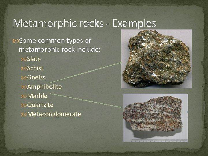 Metamorphic rocks - Examples Some common types of metamorphic rock include: Slate Schist Gneiss