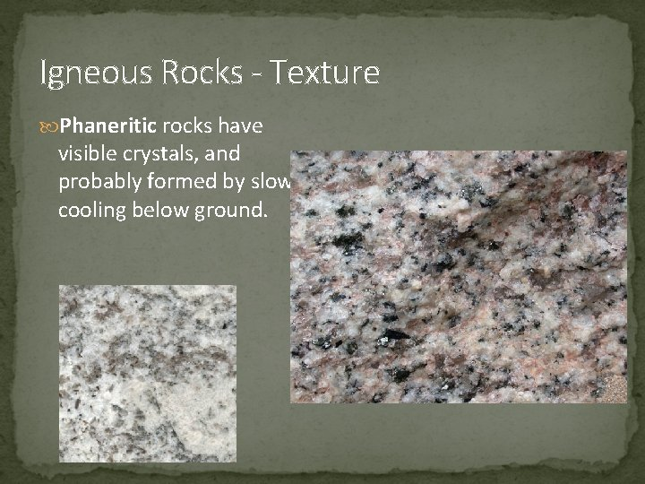 Igneous Rocks - Texture Phaneritic rocks have visible crystals, and probably formed by slow