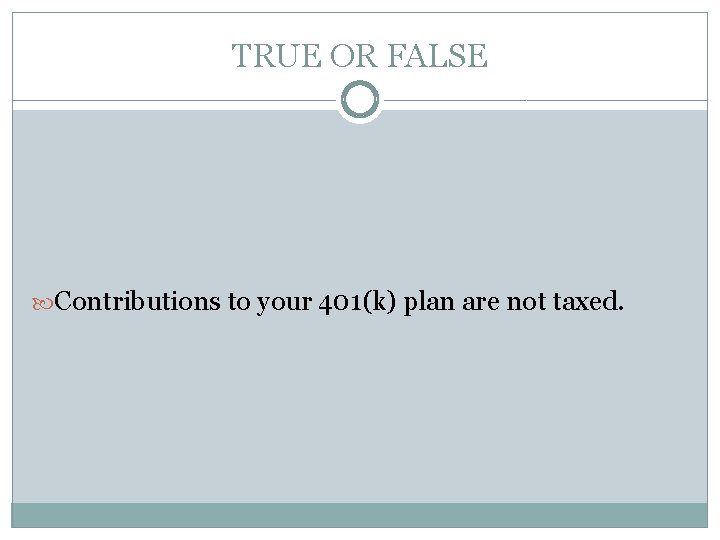 TRUE OR FALSE Contributions to your 401(k) plan are not taxed.