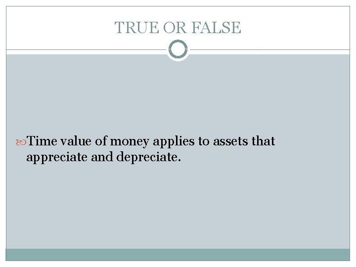TRUE OR FALSE Time value of money applies to assets that appreciate and depreciate.