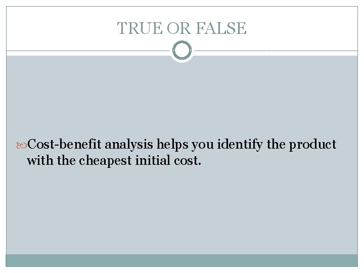 TRUE OR FALSE Cost-benefit analysis helps you identify the product with the cheapest initial