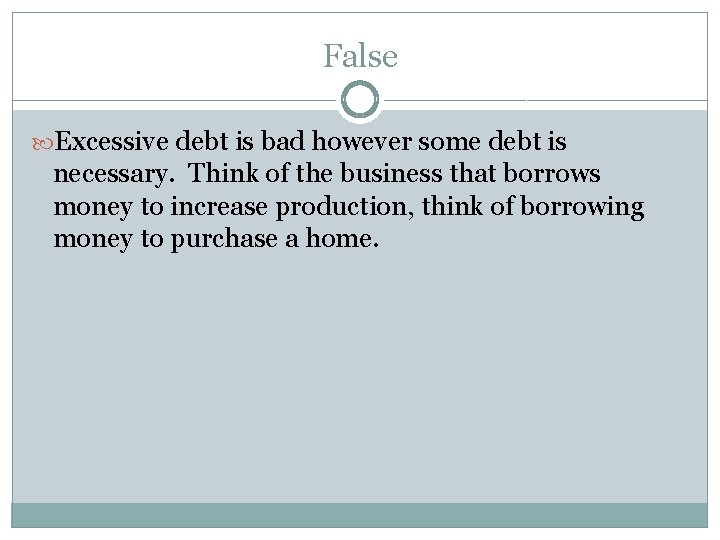 False Excessive debt is bad however some debt is necessary. Think of the business
