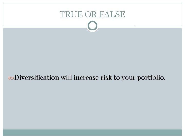TRUE OR FALSE Diversification will increase risk to your portfolio.