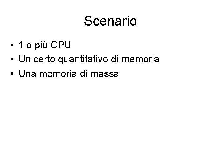 Scenario • 1 o più CPU • Un certo quantitativo di memoria • Una