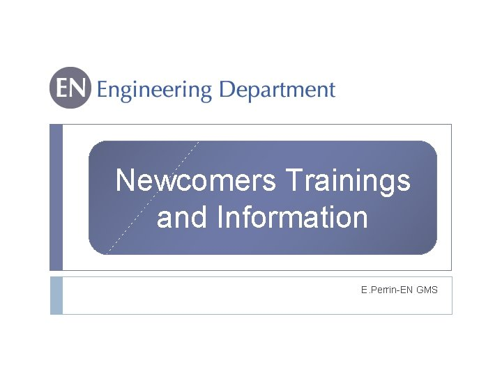 Newcomers Trainings and Information E. Perrin-EN GMS