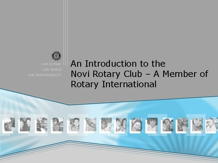 OUR ROTARY OUR WORLD OUR RESPONSIBILITY An Introduction to the Novi Rotary Club –