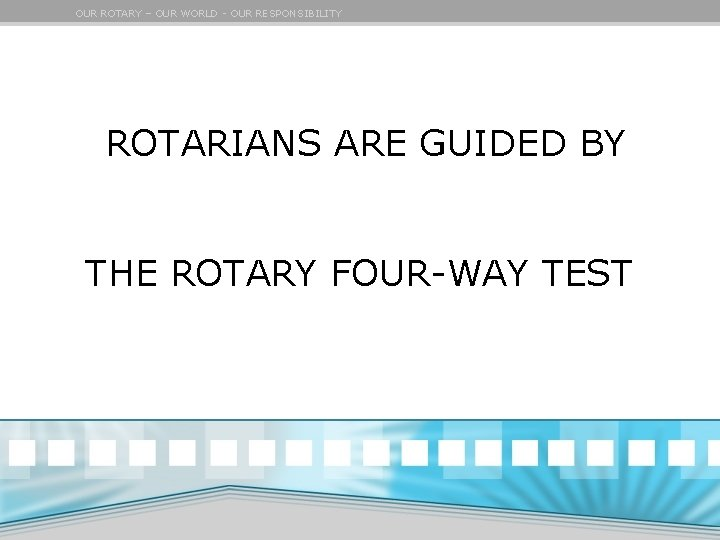 OUR ROTARY – OUR WORLD - OUR RESPONSIBILITY ROTARIANS ARE GUIDED BY THE ROTARY