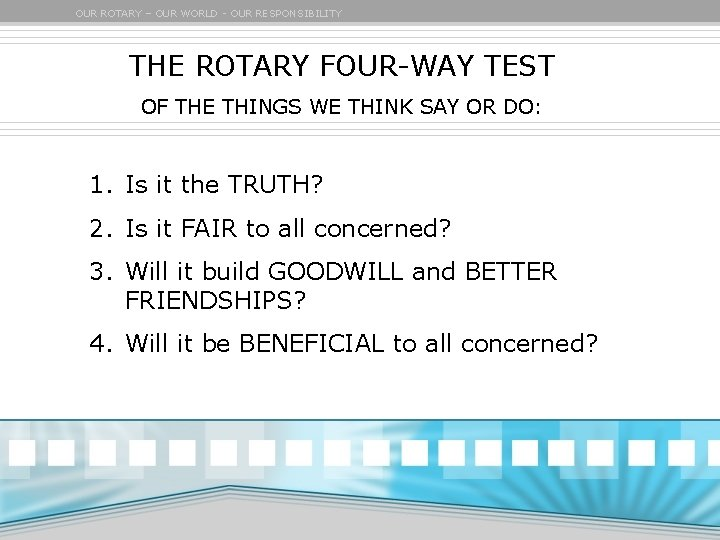 OUR ROTARY – OUR WORLD - OUR RESPONSIBILITY THE ROTARY FOUR-WAY TEST OF THE