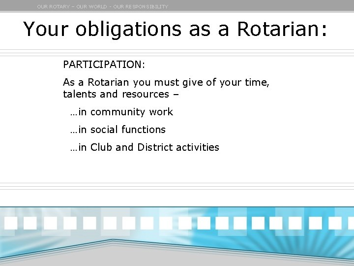 OUR ROTARY – OUR WORLD - OUR RESPONSIBILITY Your obligations as a Rotarian: PARTICIPATION: