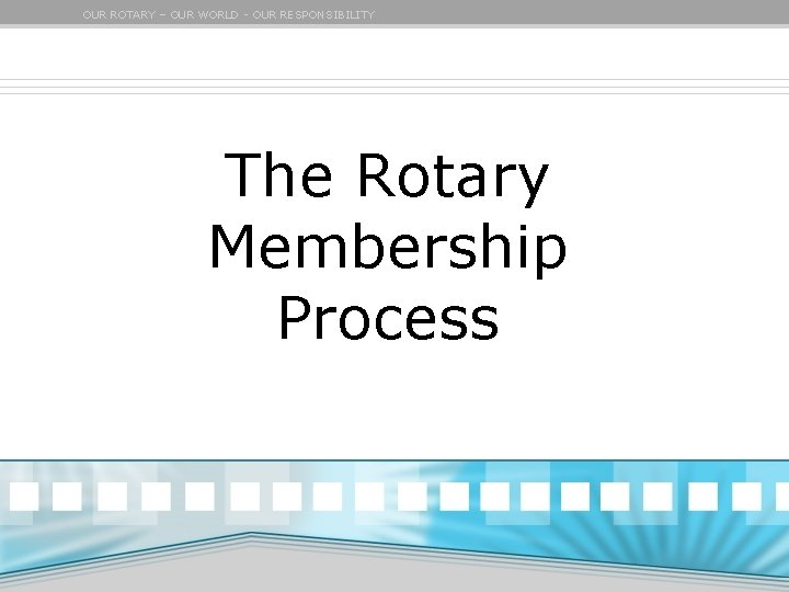 OUR ROTARY – OUR WORLD - OUR RESPONSIBILITY The Rotary Membership Process
