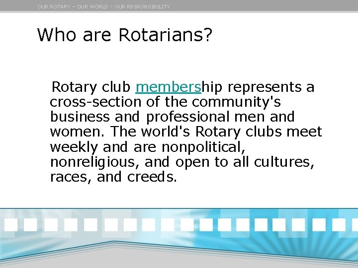 OUR ROTARY – OUR WORLD - OUR RESPONSIBILITY Who are Rotarians? Rotary club membership