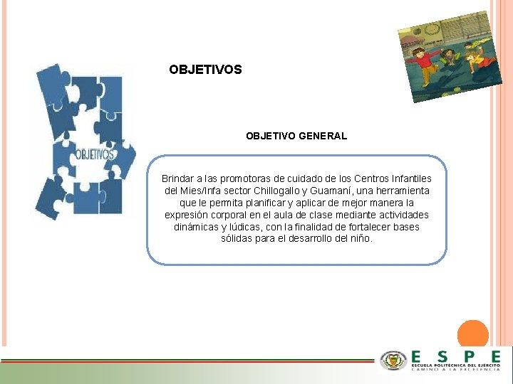 OBJETIVOS OBJETIVO GENERAL Brindar a las promotoras de cuidado de los Centros Infantiles del