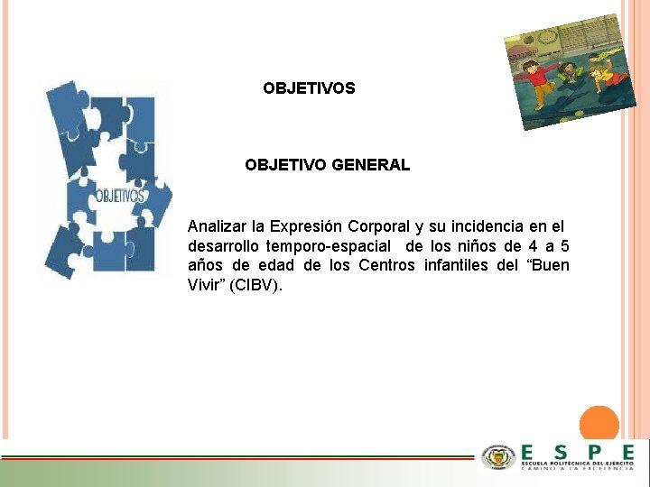 OBJETIVOS OBJETIVO GENERAL Analizar la Expresión Corporal y su incidencia en el desarrollo temporo-espacial