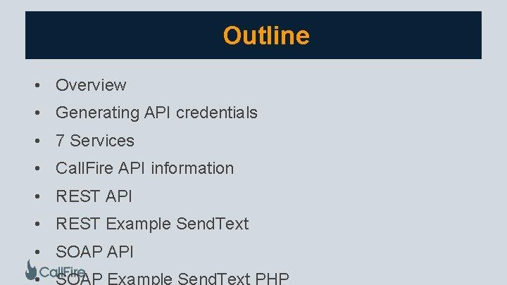 Outline • Overview • Generating API credentials • 7 Services • Call. Fire API