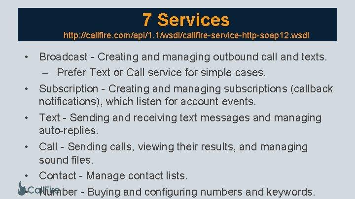 7 Services http: //callfire. com/api/1. 1/wsdl/callfire-service-http-soap 12. wsdl • Broadcast - Creating and managing