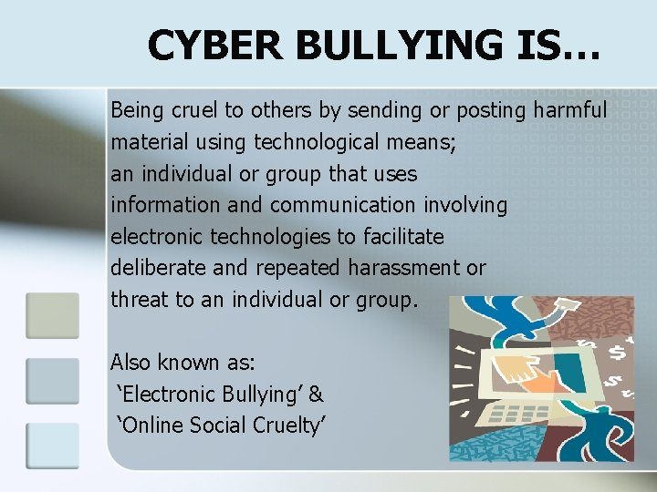 CYBER BULLYING IS… Being cruel to others by sending or posting harmful material using